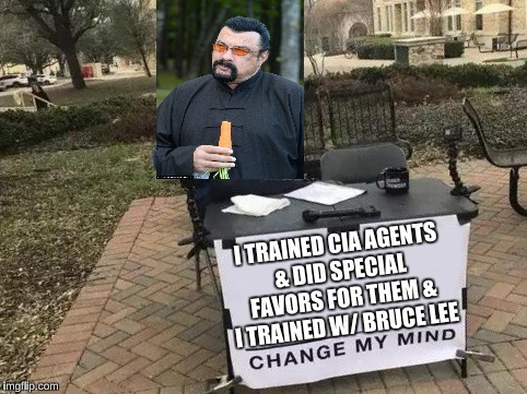 Change My Mind | I TRAINED CIA AGENTS & DID SPECIAL FAVORS FOR THEM & I TRAINED W/ BRUCE LEE | image tagged in change my mind | made w/ Imgflip meme maker