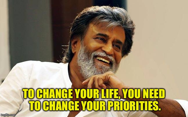 Quote  | TO CHANGE YOUR LIFE, YOU NEED TO CHANGE YOUR PRIORITIES. | image tagged in so true memes | made w/ Imgflip meme maker