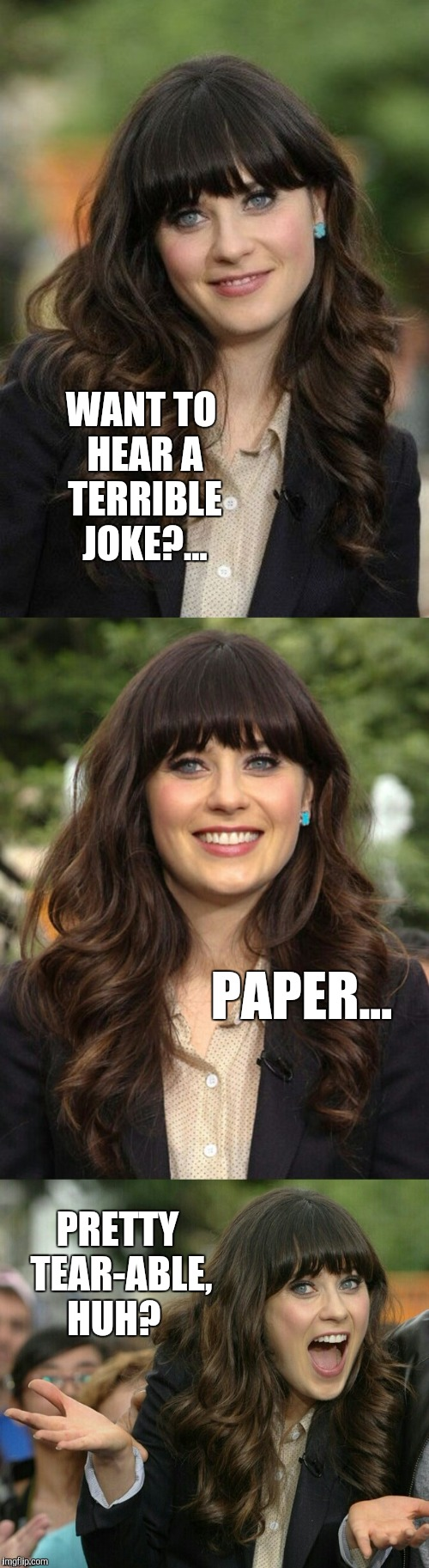 Zooey Deschanel joke template | WANT TO HEAR A TERRIBLE JOKE?... PAPER... PRETTY TEAR-ABLE, HUH? | image tagged in zooey deschanel joke template,jbmemegeek,bad puns,zooey deschanel | made w/ Imgflip meme maker