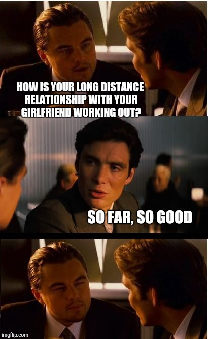 Inception Meme | HOW IS YOUR LONG DISTANCE RELATIONSHIP WITH YOUR GIRLFRIEND WORKING OUT? SO FAR, SO GOOD | image tagged in memes,inception,jbmemegeek,leonardo inception extended | made w/ Imgflip meme maker