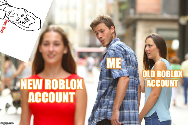 Distracted Boyfriend Meme | NEW ROBLOX ACCOUNT ME OLD ROBLOX ACCOUNT | image tagged in memes,distracted boyfriend | made w/ Imgflip meme maker