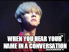 WHEN YOU HEAR YOUR NAME IN A CONVERSATION | image tagged in bts taehyung-derp | made w/ Imgflip meme maker