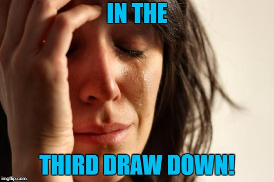 First World Problems Meme | IN THE THIRD DRAW DOWN! | image tagged in memes,first world problems | made w/ Imgflip meme maker