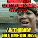 "MAKING A THIRD CATEGORY LIKE ""GROWN UPS' CHOICE"" AIN'T NOBODY GOT TIME FOR THAT 