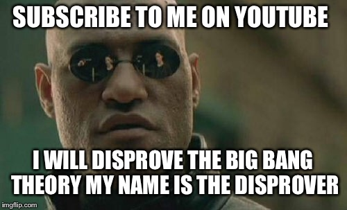 The Big Bang is wrong | SUBSCRIBE TO ME ON YOUTUBE I WILL DISPROVE THE BIG BANG THEORY MY NAME IS THE DISPROVER | image tagged in memes,matrix morpheus,youtube,big bang theory | made w/ Imgflip meme maker