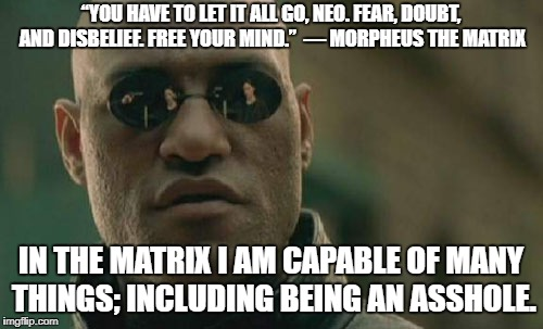 "Matrix Morpheus Meme | ""YOU HAVE TO LET IT ALL GO, NEO. FEAR, DOUBT, AND DISBELIEF. FREE YOUR MIND.""  ― MORPHEUS THE MATRIX IN THE MATRIX I AM CAPABLE OF MANY THIN 