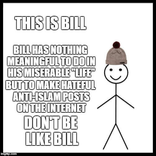 "Be Like Bill Meme | THIS IS BILL BILL HAS NOTHING MEANINGFUL TO DO IN HIS MISERABLE ""LIFE"" BUT TO MAKE HATEFUL ANTI-ISLAM POSTS ON THE INTERNET DON'T BE LIKE BI 