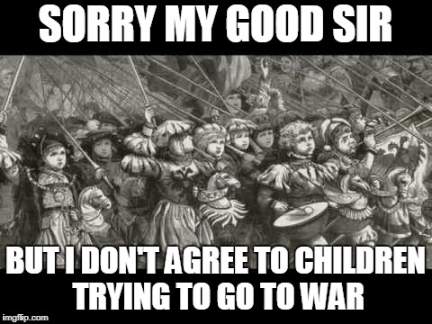 SORRY MY GOOD SIR BUT I DON'T AGREE TO CHILDREN TRYING TO GO TO WAR | made w/ Imgflip meme maker