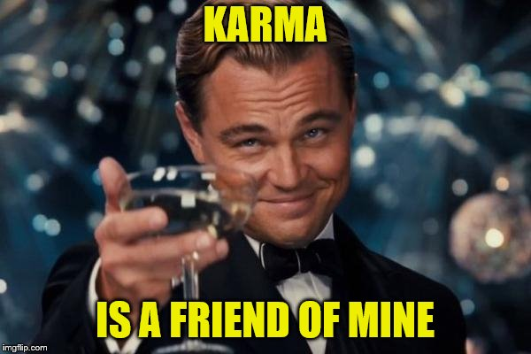 Leonardo Dicaprio Cheers Meme | KARMA IS A FRIEND OF MINE | image tagged in memes,leonardo dicaprio cheers | made w/ Imgflip meme maker