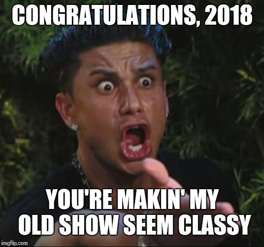 DJ Pauly D Meme | CONGRATULATIONS, 2018 YOU'RE MAKIN' MY OLD SHOW SEEM CLASSY | image tagged in memes,dj pauly d | made w/ Imgflip meme maker