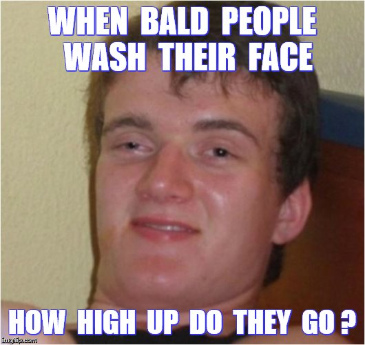 10 Guy | WHEN  BALD  PEOPLE  WASH  THEIR  FACE HOW  HIGH  UP  DO  THEY  GO ? | image tagged in memes,funny,bald people,sandwiches,marbles | made w/ Imgflip meme maker