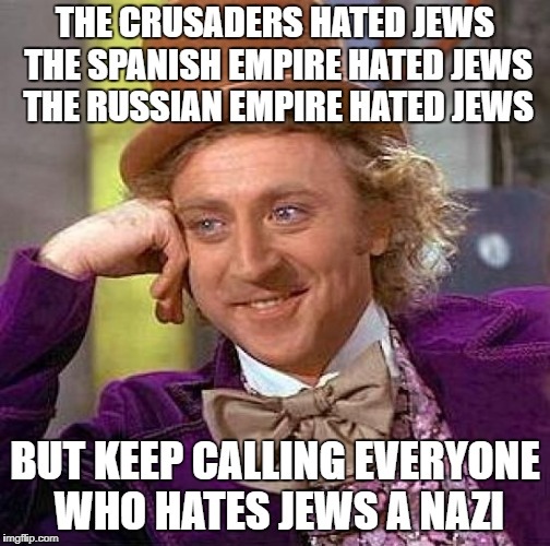 Creepy Condescending Wonka | THE CRUSADERS HATED JEWS THE SPANISH EMPIRE HATED JEWS THE RUSSIAN EMPIRE HATED JEWS BUT KEEP CALLING EVERYONE WHO HATES JEWS A NAZI | image tagged in memes,creepy condescending wonka,nazi,jew,jews,antisemitism | made w/ Imgflip meme maker
