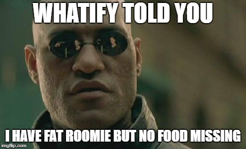 SMART roomie | WHATIFY TOLD YOU I HAVE FAT ROOMIE BUT NO FOOD MISSING | image tagged in memes,matrix morpheus,fat,fatso,food,roommate | made w/ Imgflip meme maker
