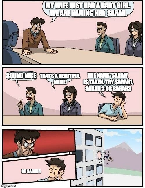 Boardroom Meeting Suggestion Meme | MY WIFE JUST HAD A BABY GIRL. WE ARE NAMING HER  SARAH. SOUND NICE THAT'S A BEAUTIFUL NAME! THE NAME 'SARAH' IS TAKEN. TRY SARAH1, SARAH 2 O | image tagged in memes,boardroom meeting suggestion | made w/ Imgflip meme maker