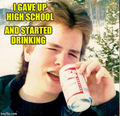 I GAVE UP HIGH SCHOOL AND STARTED DRINKING | made w/ Imgflip meme maker