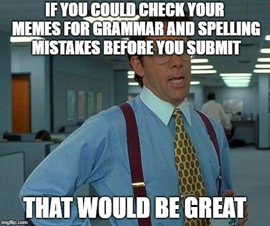 That Would Be Great Meme | IF YOU COULD CHECK YOUR MEMES FOR GRAMMAR AND SPELLING MISTAKES BEFORE YOU SUBMIT THAT WOULD BE GREAT | image tagged in memes,that would be great | made w/ Imgflip meme maker