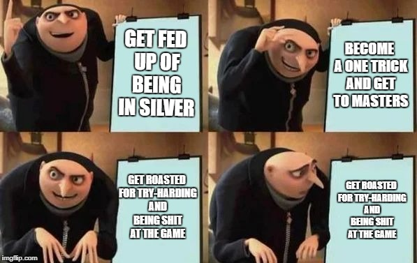 Gru's Plan | GET FED UP OF BEING IN SILVER BECOME A ONE TRICK AND GET TO MASTERS GET ROASTED FOR TRY-HARDING AND BEING SHIT AT THE GAME GET ROASTED FOR T | image tagged in gru's plan | made w/ Imgflip meme maker