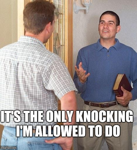 Jehovah's Witness | IT'S THE ONLY KNOCKING I'M ALLOWED TO DO | image tagged in jehovah's witness | made w/ Imgflip meme maker