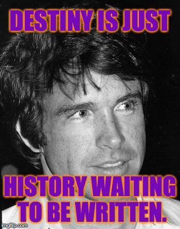 Write something! | DESTINY IS JUST HISTORY WAITING TO BE WRITTEN. | image tagged in warren beatty,memes,destiny,history | made w/ Imgflip meme maker