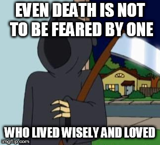 FG Death | EVEN DEATH IS NOT TO BE FEARED BY ONE WHO LIVED WISELY AND LOVED | image tagged in fg death | made w/ Imgflip meme maker