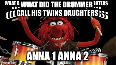 What did the drummer call his twin daughters??? | WHAT DID THE DRUMMER CALL HIS TWINS DAUGHTERS ANNA 1 ANNA 2 | image tagged in what did the drummer call his twin daughters | made w/ Imgflip meme maker