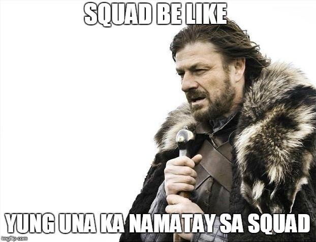 Brace Yourselves X is Coming Meme | SQUAD BE LIKE YUNG UNA KA NAMATAY SA SQUAD | image tagged in memes,brace yourselves x is coming | made w/ Imgflip meme maker