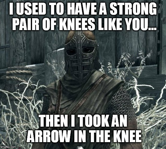 I USED TO HAVE A STRONG PAIR OF KNEES LIKE YOU... THEN I TOOK AN ARROW IN THE KNEE | image tagged in arrow in the knee | made w/ Imgflip meme maker