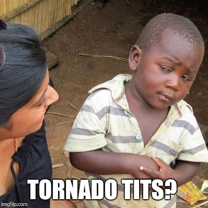 Third World Skeptical Kid Meme | TORNADO TITS? | image tagged in memes,third world skeptical kid | made w/ Imgflip meme maker