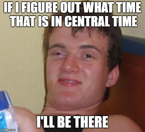 10 Guy Meme | IF I FIGURE OUT WHAT TIME THAT IS IN CENTRAL TIME I'LL BE THERE | image tagged in memes,10 guy | made w/ Imgflip meme maker
