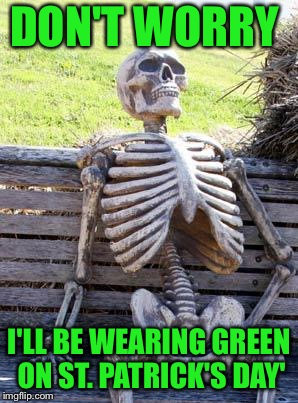 A tie at least! | DON'T WORRY I'LL BE WEARING GREEN ON ST. PATRICK'S DAY' | image tagged in memes,waiting skeleton,st patrick's day,funny | made w/ Imgflip meme maker