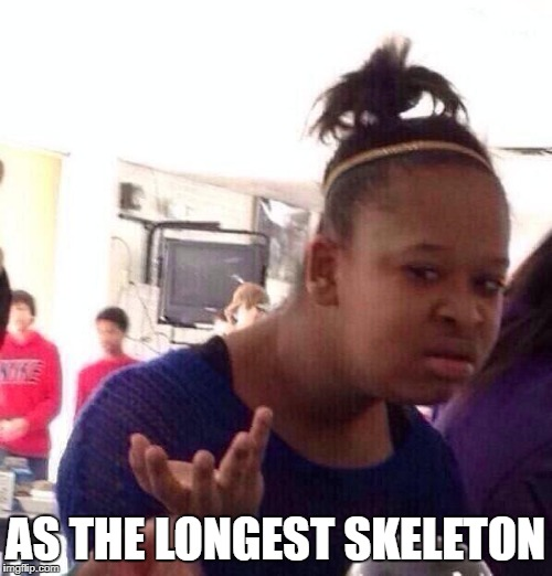 Black Girl Wat Meme | AS THE LONGEST SKELETON | image tagged in memes,black girl wat | made w/ Imgflip meme maker