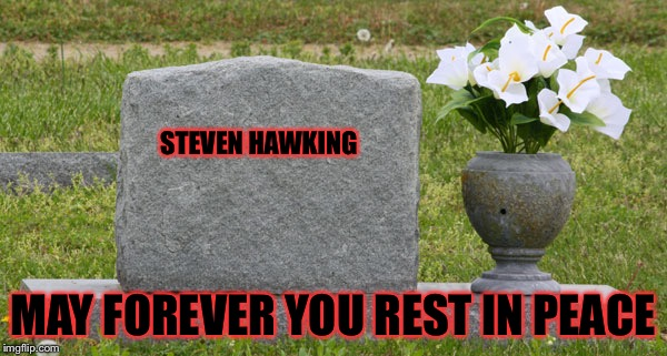 I made a typo on my last one so I decided to make it right.. | STEVEN HAWKING MAY FOREVER YOU REST IN PEACE | image tagged in tombstone,masqurade_,steven hawking,may you forever rest in peace,rip | made w/ Imgflip meme maker