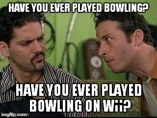 have you ever played bowling on wii | image tagged in jon stewart,half baked | made w/ Imgflip meme maker