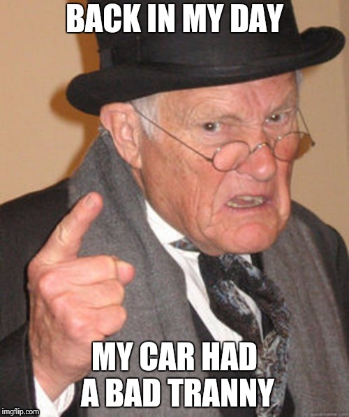Back in my day | BACK IN MY DAY MY CAR HAD A BAD TRANNY | image tagged in back in my day | made w/ Imgflip meme maker