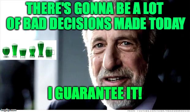Happy St. Patrick's Day! | THERE'S GONNA BE A LOT OF BAD DECISIONS MADE TODAY I GUARANTEE IT! | image tagged in memes,i guarantee it | made w/ Imgflip meme maker