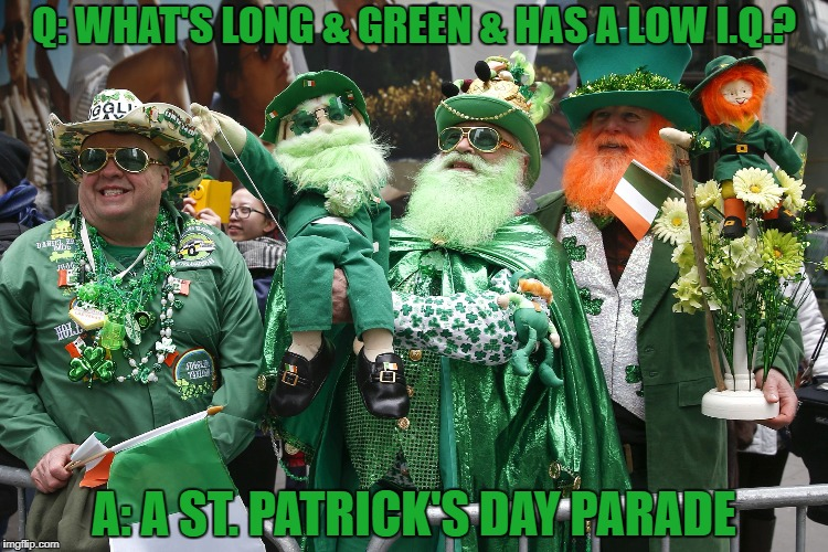 Q: WHAT'S LONG & GREEN & HAS A LOW I.Q.? A: A ST. PATRICK'S DAY PARADE | image tagged in st patrick's day,funny,memes,funny memes,green | made w/ Imgflip meme maker