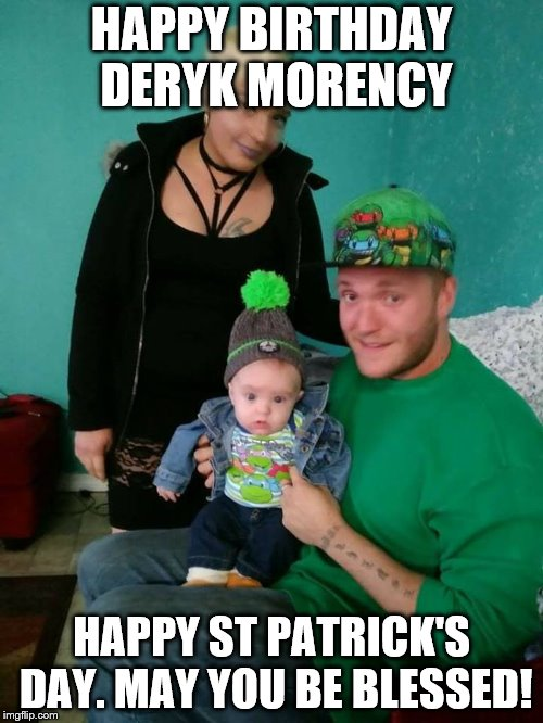 Happy Birthday Son | HAPPY BIRTHDAY DERYK MORENCY HAPPY ST PATRICK'S DAY. MAY YOU BE BLESSED! | image tagged in happy birthday | made w/ Imgflip meme maker