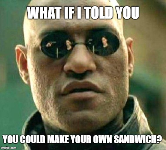 Morpheus Makes Sandwich | WHAT IF I TOLD YOU YOU COULD MAKE YOUR OWN SANDWICH? | image tagged in morpheus,sandwich | made w/ Imgflip meme maker