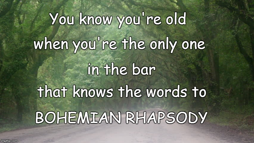 wait....where am I? | You know you're old BOHEMIAN RHAPSODY when you're the only one in the bar that knows the words to | image tagged in funny | made w/ Imgflip meme maker