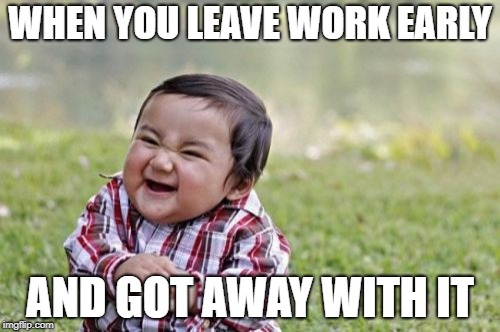 Evil Toddler Meme | WHEN YOU LEAVE WORK EARLY AND GOT AWAY WITH IT | image tagged in memes,evil toddler | made w/ Imgflip meme maker