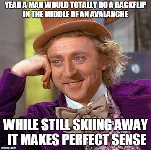 Creepy Condescending Wonka Meme | YEAH A MAN WOULD TOTALLY DO A BACKFLIP IN THE MIDDLE OF AN AVALANCHE WHILE STILL SKIING AWAY IT MAKES PERFECT SENSE | image tagged in memes,creepy condescending wonka | made w/ Imgflip meme maker