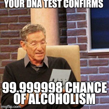 Maury Lie Detector Meme | YOUR DNA TEST CONFIRMS 99.999998 CHANCE OF ALCOHOLISM | image tagged in memes,maury lie detector | made w/ Imgflip meme maker
