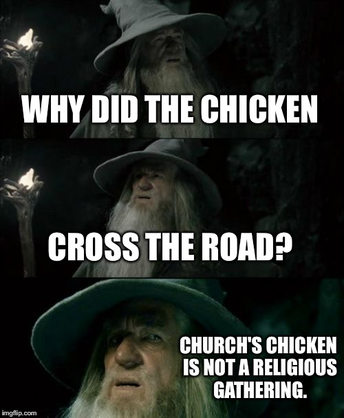 Chicken is going to church | WHY DID THE CHICKEN CROSS THE ROAD? CHURCH'S CHICKEN IS NOT A RELIGIOUS GATHERING. | image tagged in memes,confused gandalf,why the chicken cross the road,church,suicide,religion | made w/ Imgflip meme maker