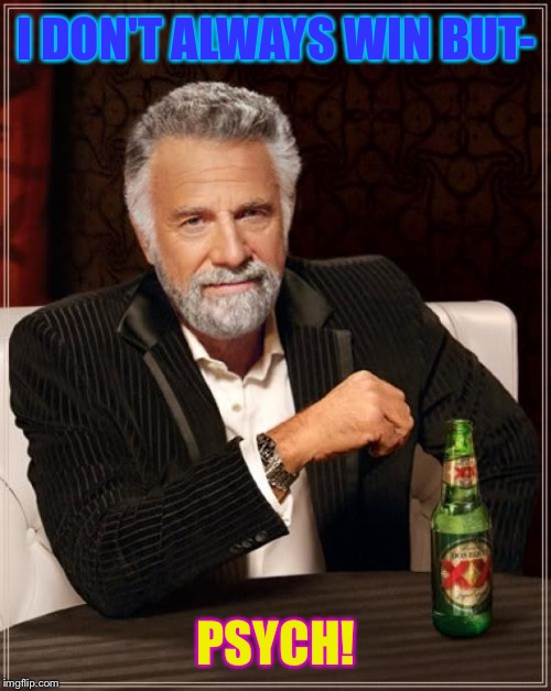 The Most Interesting Man In The World Meme | I DON'T ALWAYS WIN BUT- PSYCH! | image tagged in memes,the most interesting man in the world | made w/ Imgflip meme maker