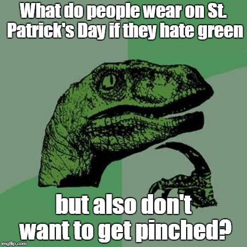 St. Patrick's Day | What do people wear on St. Patrick's Day if they hate green but also don't want to get pinched? | image tagged in clothes,memes,philosoraptor,st patrick's day,green,hate | made w/ Imgflip meme maker