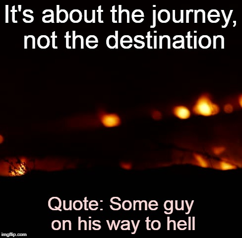 Journey, not the destination | It's about the journey, not the destination Quote: Some guy on his way to hell | image tagged in sayings,expressions,morals,hell,journey | made w/ Imgflip meme maker
