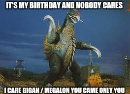 Gigan's birthday  | IT'S MY BIRTHDAY AND NOBODY CARES I CARE GIGAN / MEGALON YOU CAME ONLY YOU | image tagged in memes | made w/ Imgflip meme maker