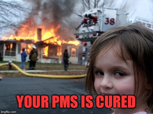 Disaster Girl Meme | YOUR PMS IS CURED | image tagged in memes,disaster girl | made w/ Imgflip meme maker