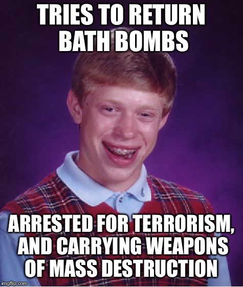 Bad Luck Brian Meme | TRIES TO RETURN BATH BOMBS ARRESTED FOR TERRORISM, AND CARRYING WEAPONS OF MASS DESTRUCTION | image tagged in memes,bad luck brian | made w/ Imgflip meme maker