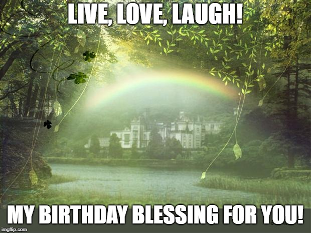 LIVE, LOVE, LAUGH! MY BIRTHDAY BLESSING FOR YOU! | image tagged in irish birthday wish | made w/ Imgflip meme maker